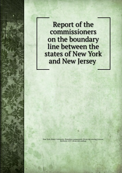 State University. Boundary commission Report of the commissioners on the boundary line between the states of New York and New Jersey