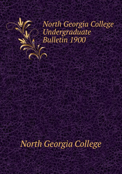 North Georgia College Undergraduate Bulletin 1900