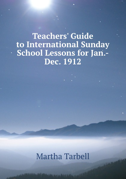 Martha Tarbell Teachers. Guide to International Sunday School Lessons for Jan.-Dec. 1912