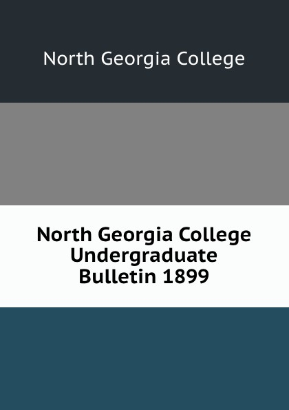 North Georgia College North Georgia College Undergraduate Bulletin 1899 north georgia college north georgia college undergraduate bulletin 1929