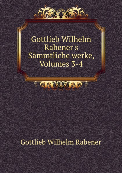 Gottlieb Wilhelm Rabener Gottlieb Wilhelm Rabener.s Sammtliche werke, Volumes 3-4 цена и фото