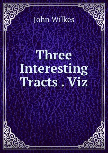 John Wilkes Three Interesting Tracts . Viz