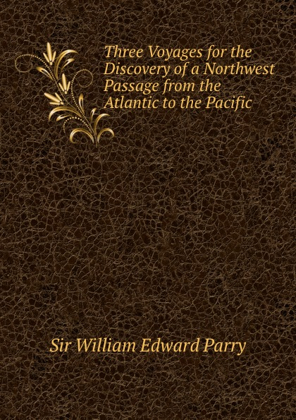 William Edward Parry Three Voyages for the Discovery of a Northwest Passage from the Atlantic to the Pacific