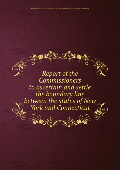 Report of the Commissioners to ascertain and settle the boundary line between the states of New York and Connecticut