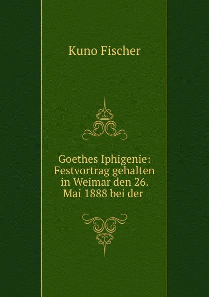 Goethes Iphigenie: Festvortrag gehalten in Weimar den 26. Mai 1888 bei der .