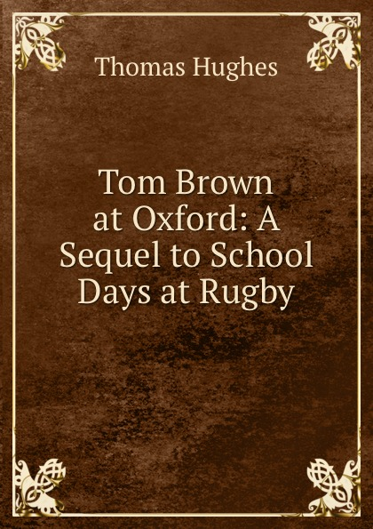 Thomas Hughes Tom Brown at Oxford: A Sequel to School Days at Rugby tom grennan oxford