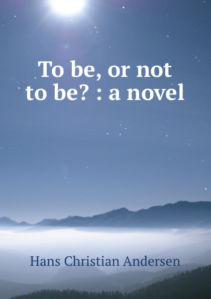 Ганс Христиан Андерсен To be, or not to be. : a novel