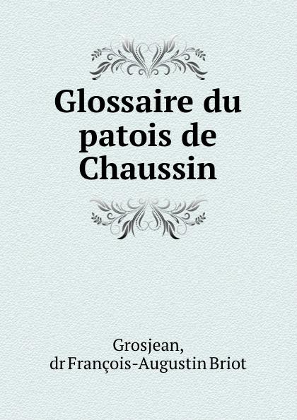 François-Augustin Briot Grosjean Glossaire du patois de Chaussin du bois louis françois glossaire du patois normand