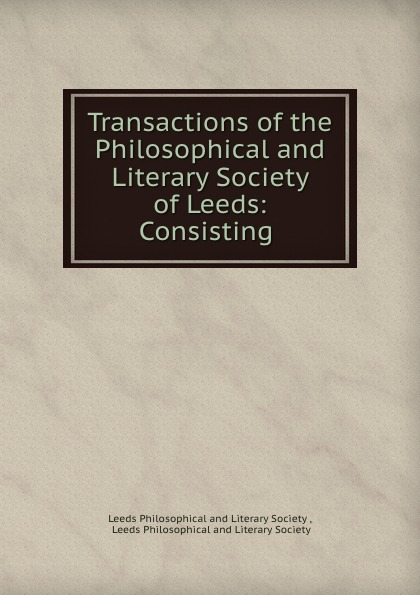 Transactions of the Philosophical and Literary Society of Leeds: Consisting .