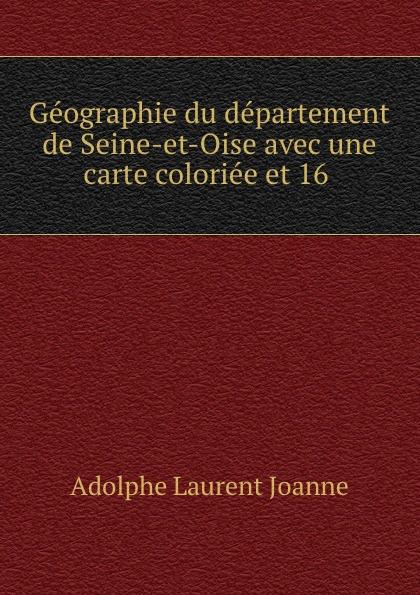 Adolphe Laurent Joanne Geographie du departement de Seine-et-Oise avec une carte coloriee et 16 .