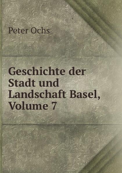 Peter Ochs Geschichte der Stadt und Landschaft Basel, Volume 7 s ochs der handschuh