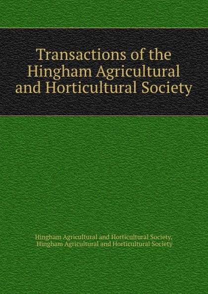 Transactions of the Hingham Agricultural and Horticultural Society
