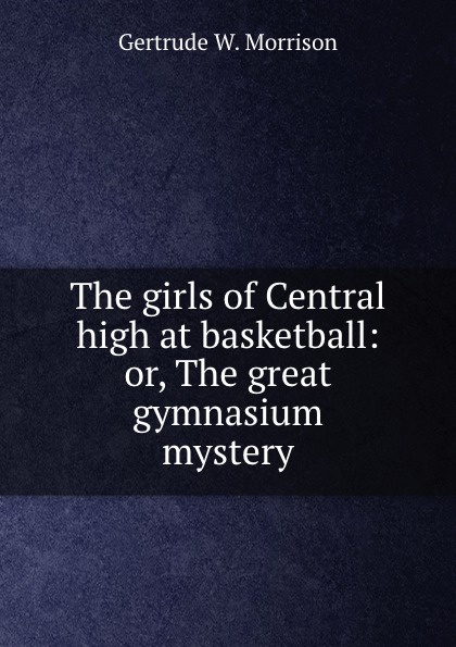 Gertrude W. Morrison The girls of Central high at basketball: or, The great gymnasium mystery morrison gertrude w the girls of central high at basketball or the great gymnasium mystery