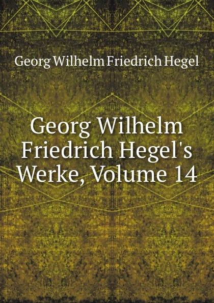 Hegel Georg Wilhelm Georg Wilhelm Friedrich Hegel.s Werke, Volume 14