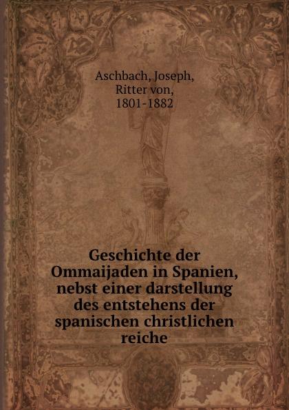 Joseph Aschbach Geschichte der Ommaijaden in Spanien, nebst einer darstellung des entstehens der spanischen christlichen reiche цена 2017