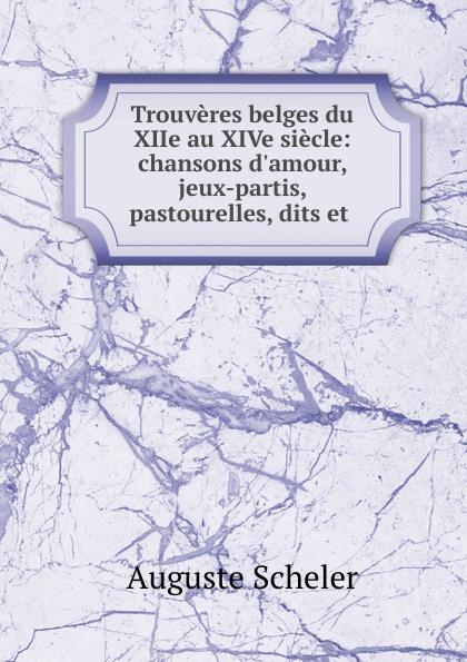 Trouveres belges du XIIe au XIVe siecle: chansons d.amour, jeux-partis, pastourelles, dits et .