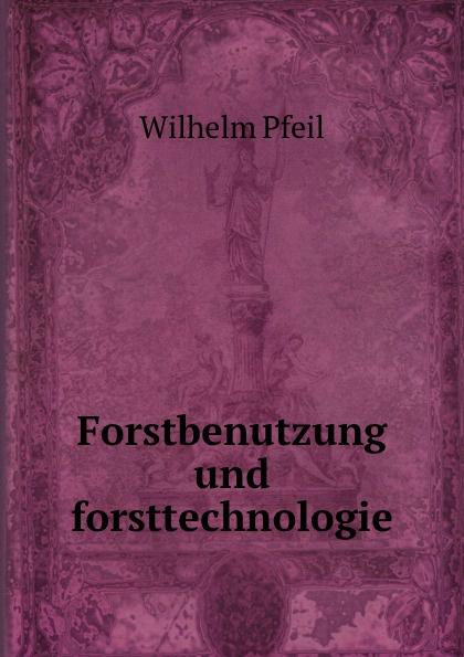 Wilhelm Pfeil Forstbenutzung und forsttechnologie hieronymus ludwig wilhelm völker d h l w volkers forsttechnologie