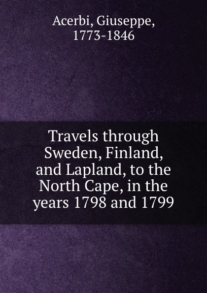 Giuseppe Acerbi Travels through Sweden, Finland, and Lapland, to the North Cape, in the years 1798 and 1799 joseph acerbi travels through sweden finland and lapland to the north cape vol 1