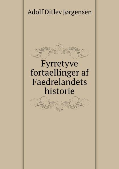 Adolf Ditlev Jorgensen Fyrretyve fortaellinger af Faedrelandets historie adolf ditlev jorgensen historiske afhandlinger