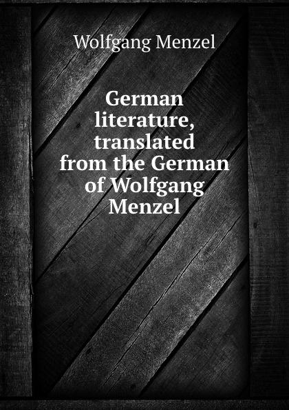 Menzel Wolfgang German literature, translated from the German of Wolfgang Menzel menzel wolfgang denkwurdigkeiten hrsg von k menzel german edition