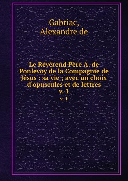 Alexandre de Gabriac Le Reverend Pere A. de Ponlevoy de la Compagnie de Jesus : sa vie ; avec un choix d.opuscules et de lettres. v. 1