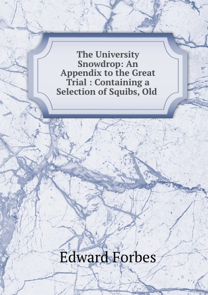 Edward Forbes The University Snowdrop: An Appendix to the Great Trial : Containing a Selection of Squibs, Old . edward forbes the university snowdrop an appendix to the great trial containing a selection of squibs old