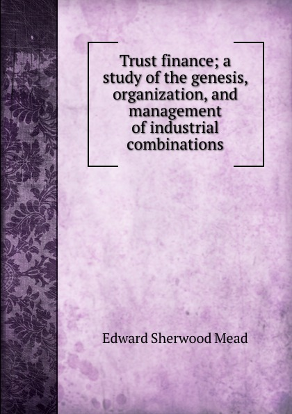 Edward Sherwood Mead Trust finance; a study of the genesis, organization, and management of industrial combinations sherwyn morreale building the high trust organization strategies for supporting five key dimensions of trust