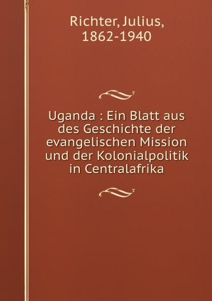 Julius Richter Uganda : Ein Blatt aus des Geschichte der evangelischen Mission und der Kolonialpolitik in Centralafrika