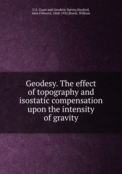 John Fillmore Hayford Geodesy. The effect of topography and isostatic compensation upon the intensity of gravity недорго, оригинальная цена
