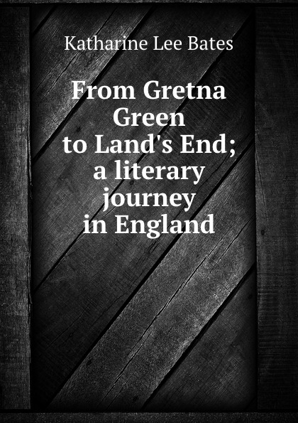Katharine Lee Bates From Gretna Green to Land.s End; a literary journey in England katharine lee bates from gretna green to land s end a literary journey in england