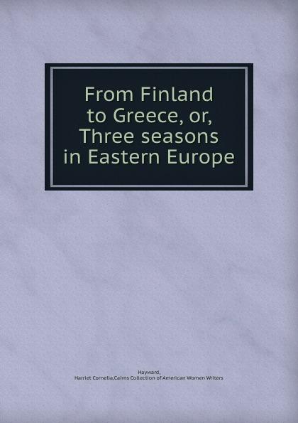 Harriet Cornelia Hayward From Finland to Greece, or, Three seasons in Eastern Europe
