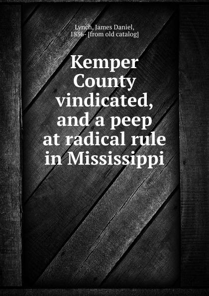 James Daniel Lynch Kemper County vindicated, and a peep at radical rule in Mississippi peep ehasalu hullu munga päevik