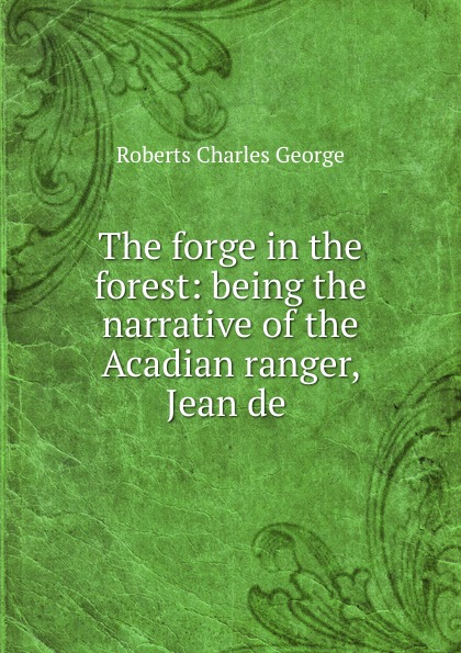 The forge in the forest: being the narrative of the Acadian ranger, Jean de .