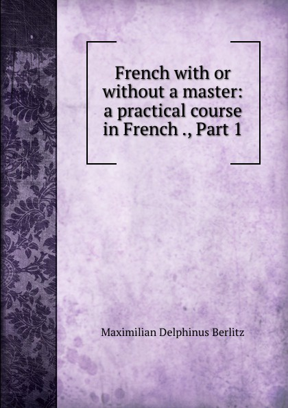 Maximilian Delphinus Berlitz French with or without a master: a practical course in French ., Part 1 berlitz french phrase book