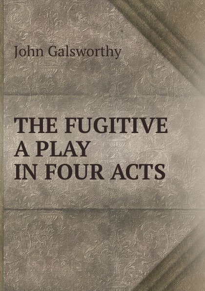 John Galsworthy THE FUGITIVE A PLAY IN FOUR ACTS galsworthy john the fugitive