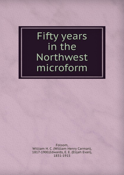 William Henry Carman Folsom Fifty years in the Northwest microform folsom william henry carman fifty years in the northwest