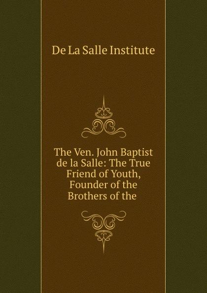 De La Salle Institute The Ven. John Baptist de la Salle: The True Friend of Youth, Founder of the Brothers of the . i j cox the journeys of rene robert cavelier sieur de la salle volume ii