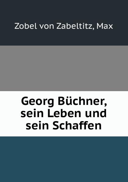 Max Zobel von Zabeltitz Georg Buchner, sein Leben und sein Schaffen цены