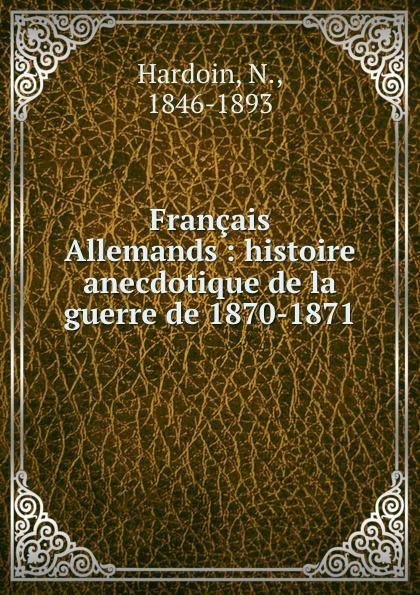 N. Hardoin Francais . Allemands : histoire anecdotique de la guerre de 1870-1871