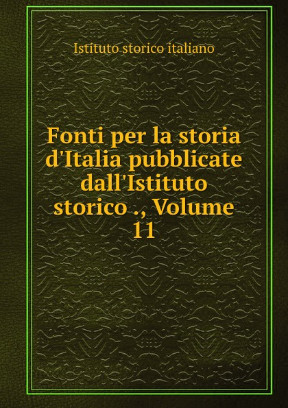 Istituto storico italiano Fonti per la storia d.Italia pubblicate dall.Istituto storico ., Volume 11