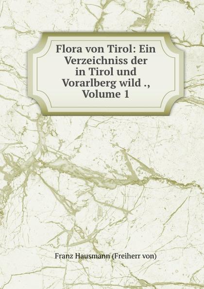 Franz Hausmann Flora von Tirol: Ein Verzeichniss der in Tirol und Vorarlberg wild ., Volume 1 franz von hausmann flora von tirol