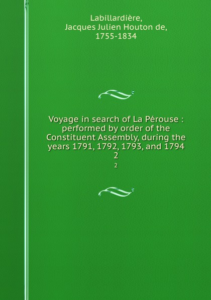 Voyage in search of La Perouse : performed by order of the Constituent Assembly, during the years 1791, 1792, 1793, and 1794. 2