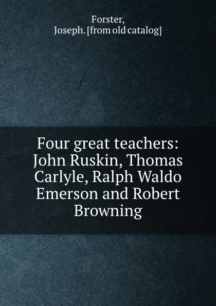 Joseph Forster Four great teachers: John Ruskin, Thomas Carlyle, Ralph Waldo Emerson and Robert Browning joseph forster four great teachers john ruskin thomas carlyle ralph waldo emerson and robert browning
