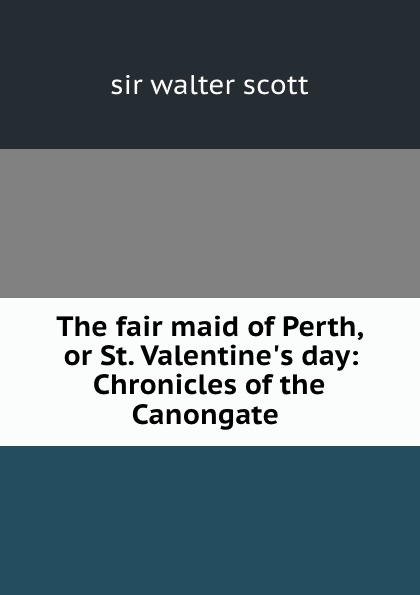 Walter Scott The fair maid of Perth, or St. Valentine.s day: Chronicles of the Canongate . scott walter the fair maid of perth