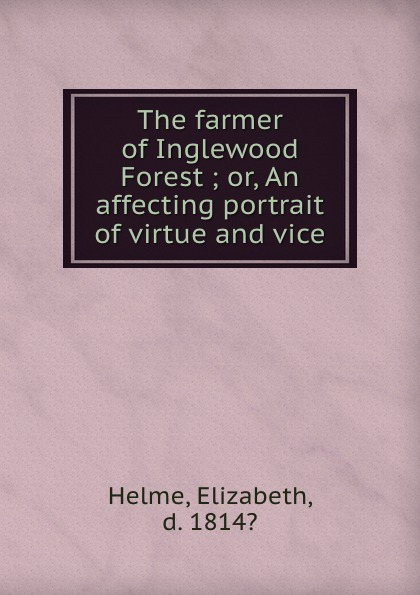 Elizabeth Helme The farmer of Inglewood Forest ; or, An affecting portrait of virtue and vice цена