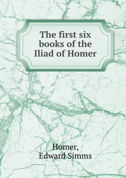 Edward Simms Homer The first six books of the Iliad of Homer homer the iliad