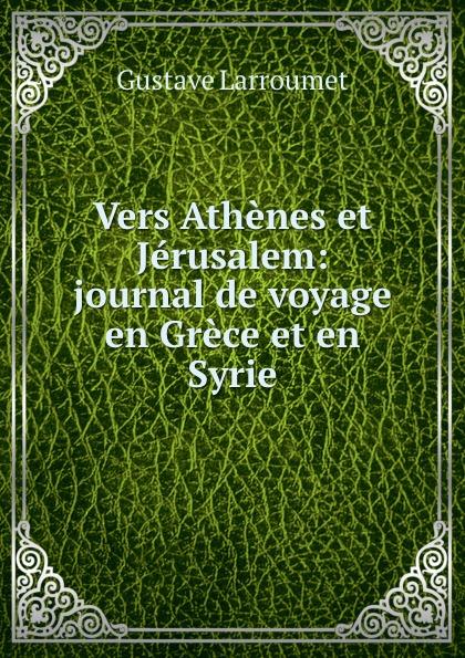 Gustave Larroumet Vers Athenes et Jerusalem: journal de voyage en Grece et en Syrie gustave larroumet petits portraits et notes d art classic reprint