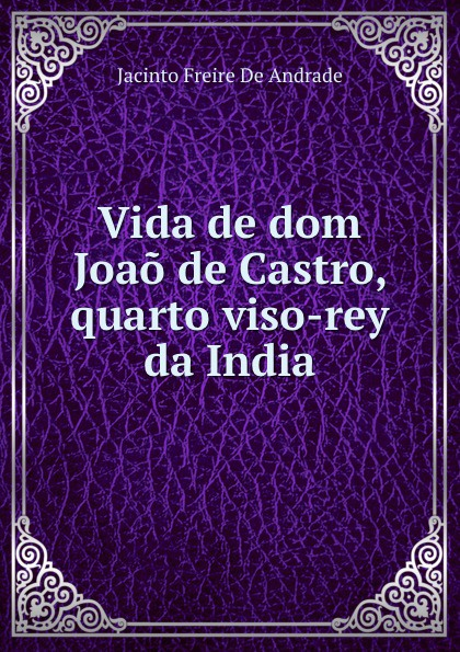 Jacinto Freire de Andrade Vida de dom Joao de Castro, quarto viso-rey da India freire de andrade alfredo augusto colonisação de lourenço marques conferencia feita em 13 de março de 1897