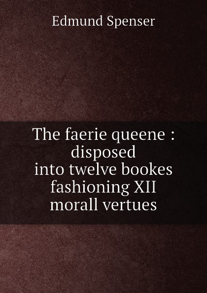 Spenser Edmund The faerie queene : disposed into twelve bookes fashioning XII morall vertues цена и фото