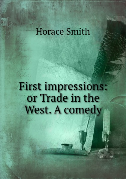 Horace Smith First impressions: or Trade in the West. A comedy horace smith a pulsating stars